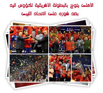 الأهلى يتوج بالبطولة الأفريقية لكؤوس اليد  بعد فوزه على الاتحاد الليبى