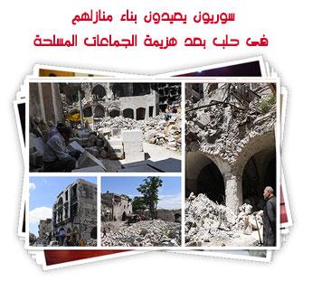 سوريون يعيدون بناء منازلهم فى حلب بعد هزيمة الجماعات المسلحة