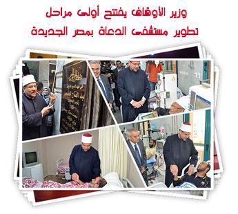 وزير الأوقاف يفتتح أولى مراحل تطوير مستشفى الدعاة بمصر الجديدة