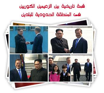 قمة تاريخية بين الزعيمين الكوريين فى المنطقة الحدودية للبلدين
