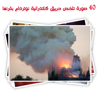 40 صورة تلخص حريق كاتدرائية نوتردام بفرنسا