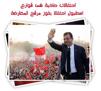 احتفالات صاخبة فى شوارع اسطنبول احتفالا بفوز مرشح المعارضة