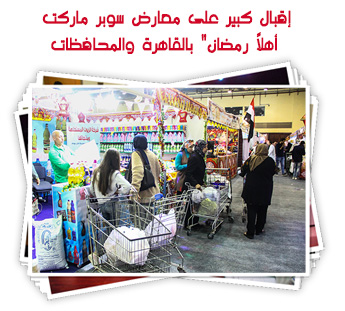 """إقبال كبير على معارض """"سوبر ماركت أهلاً رمضان"""" بالمحافظات"""
