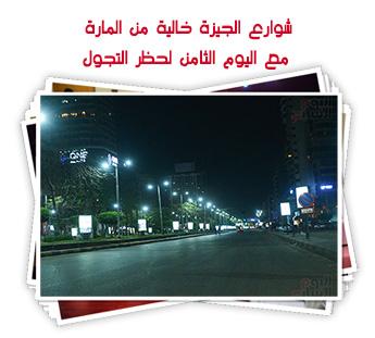 شوارع الجيزة خالية من المارة مع اليوم الثامن لحظر التجول