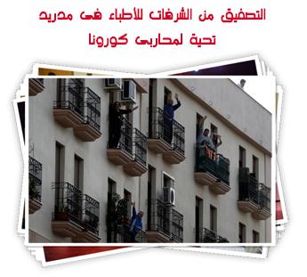 التصفيق من الشرفات للأطباء فى مدريد تحية لمحاربى كورونا