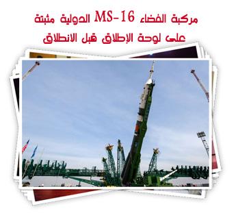 مركبة الفضاء MS-16 الدولية مثبتة على لوحة الإطلاق قبل الانطلاق