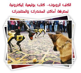 الكلب الروبوت.. كلاب بوليسية إليكترونية لمعرفة أماكن المخدرات والمتفجرات