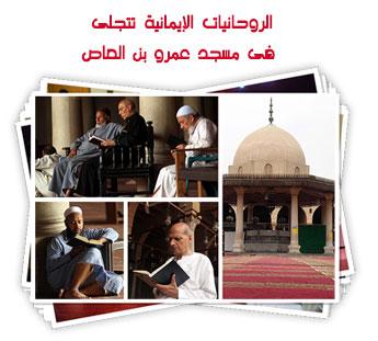 الروحانيات الإيمانية تتجلى فى مسجد عمرو بن العاص