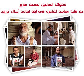دعوات الصائمين لمحمد صلاح من قلب مساجد القاهرة فى ليلة نهائى أبطال أوروبا