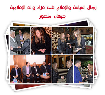رجال السياسة والإعلام فى عزاء والد الإعلامية جيهان منصور