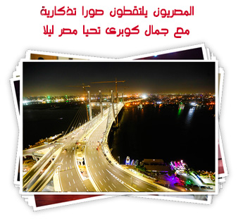 المصريون يلتقطون صورا تذكارية مع جمال كوبرى تحيا مصر ليلا