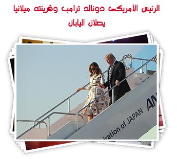 الرئيس الأمريكى دونالد ترامب وقرينته ميلانيا يصلان اليابان