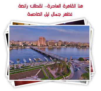 هنا القاهرة الساحرة.. لقطات رائعة تظهر جمال ليل العاصمة