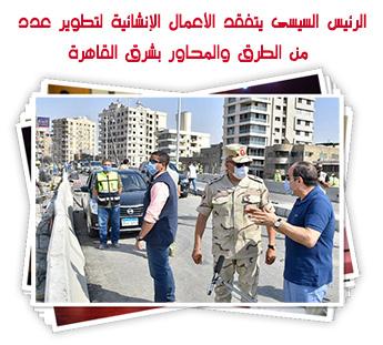 الرئيس السيسى يتفقد الأعمال الإنشائية لتطوير عدد من الطرق والمحاور بشرق القاهرة