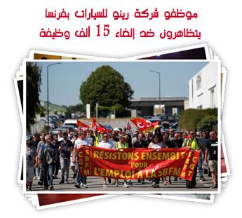 موظفو شركة رينو للسيارات بفرنسا يتظاهرون ضد إلغاء 15 ألف وظيفة