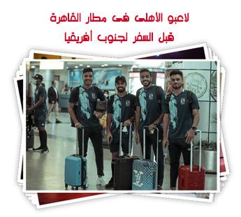 لاعبو الأهلى فى مطار القاهرة قبل السفر لجنوب أفريقيا