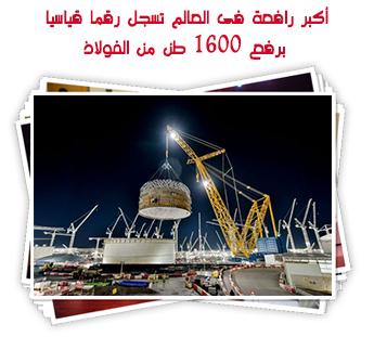 أكبر رافعة فى العالم تسجل رقما قياسيا برفع 1600 طن من الفولاذ