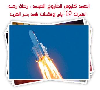 انتهى كابوس الصاروخ الصينى.. رحلة رعب استمرت 10 أيام وسقطت فى بحر العرب