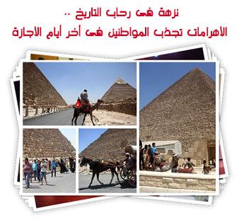 نزهة فى رحاب التاريخ .. الأهرامات تجذب المواطنين فى أخر أيام الأجازة