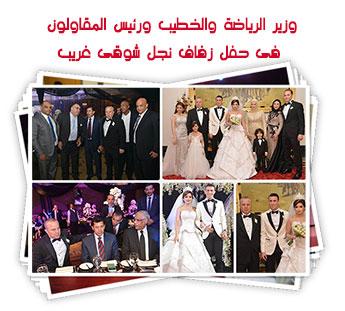 وزير الرياضة والخطيب ورئيس المقاولون فى حفل زفاف نجل شوقى غريب