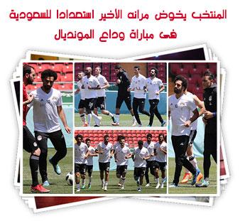 المنتخب يخوض مرانه الأخير استعدادا للسعودية فى مباراة وداع المونديال
