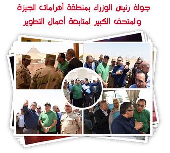 جولة رئيس الوزراء بمنطقة أهرامات الجيزة والمتحف الكبير لمتابعة أعمال التطوير