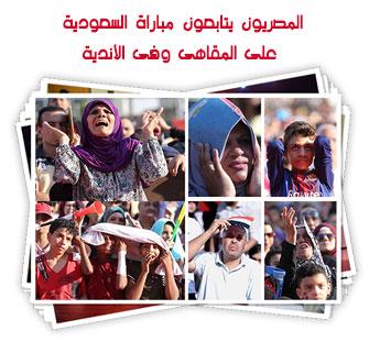 المصريون يتابعون مباراة السعودية على المقاهى وفى الأندية