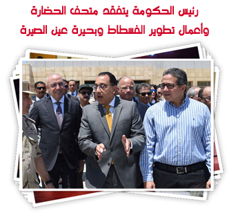 رئيس الحكومة يتفقد متحف الحضارة وأعمال تطوير الفسطاط وبحيرة عين الصيرة