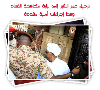 ترحيل عمر البشير إلى نيابة مكافحة الفساد وسط إجراءات أمنية مشددة