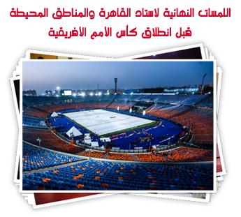 اللمسات النهائية لاستاد القاهرة والمناطق المحيطة قبل انطلاق كأس الأمم الأفريقية