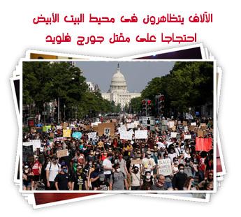 الآلاف يتظاهرون فى محيط البيت الأبيض احتجاجا على مقتل جورج فلويد
