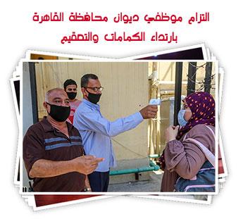 التزام موظفي ديوان محافظة القاهرة بارتداء الكمامات والتعقيم
