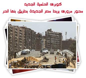 كوبرى الحلمية الجديد.. محور مرورى يربط مصر الجديدة بطريق بنها الحر