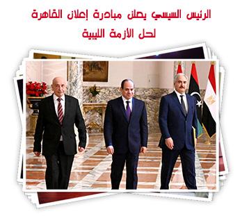 الرئيس السيسي يعلن مبادرة إعلان القاهرة لحل الأزمة الليبية
