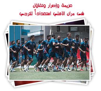 عزيمة وإصرار وتفاؤل فى مران الأهلي استعداداً للترجي