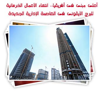 أعلى مبنى فى أفريقيا.. انتهاء الأعمال الخرسانية للبرج الأيقونى فى العاصمة الإدارية الجديدة