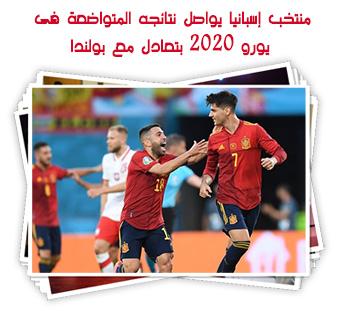 منتخب إسبانيا يواصل نتائجه المتواضعة فى يورو 2020 بتعادل مع بولندا