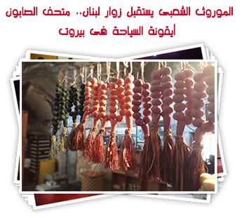 الموروث الشعبى يستقبل زوار لبنان.. متحف الصابون أيقونة السياحة فى بيروت