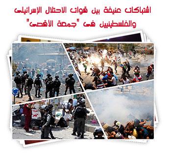 """اشتباكات عنيفة بين قوات الاحتلال الإسرائيلى والفلسطينيين فى """"جمعة الأقصى"""""""