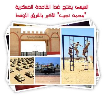 """السيسى يفتتح غدا القاعدة العسكرية """"محمد نجيب"""" الأكبر بالشرق الأوسط"""
