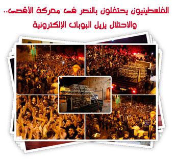 الفلسطينيون يحتفلون بالنصر فى معركة الأقصى.. والاحتلال يزيل البوبات الإلكترونية