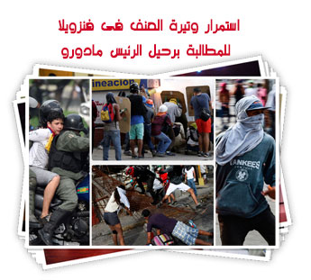 استمرار وتيرة العنف فى فنزويلا للمطالبة برحيل الرئيس مادورو