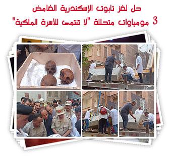 """حل لغز تابوت الإسكندرية الغامض 3 مومياوات متحللة """"لا تنتمى للأسرة الملكية"""""""