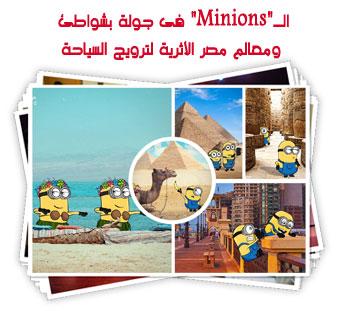 """الـ""""Minions"""" فى جولة بشواطئ ومعالم مصر الأثرية لترويج السياحة"""