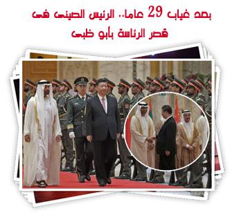 بعد غياب 29 عاما.. الرئيس الصينى فى قصر الرئاسة بأبو ظبى