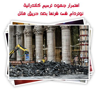 استمرار جهود ترميم كاتدرائية نوتردام فى فرنسا بعد حريق هائل