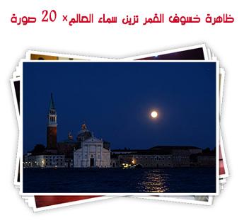 ظاهرة خسوف القمر تزين سماء العالم× 20 صورة