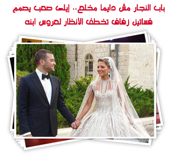 باب النجار مش دايما مخلع.. إيلى صعب يصمم فساتين زفاف تخطف الأنظار لعروس ابنه