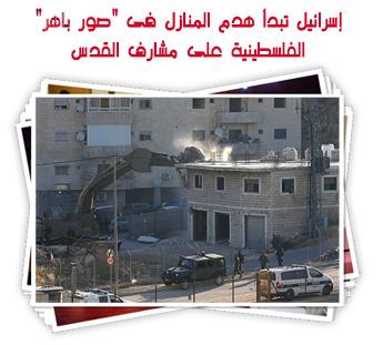 """إسرائيل تبدأ هدم المنازل فى """"صور باهر"""" الفلسطينية على مشارف القدس"""