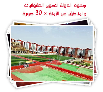 جهود الدولة لتطوير العشوائيات والمناطق غير الأمنة × 30 صورة